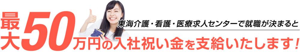 東海介護・看護・医療求人センターで就職が決まると最大50万円の入社祝い金を支給いたします!